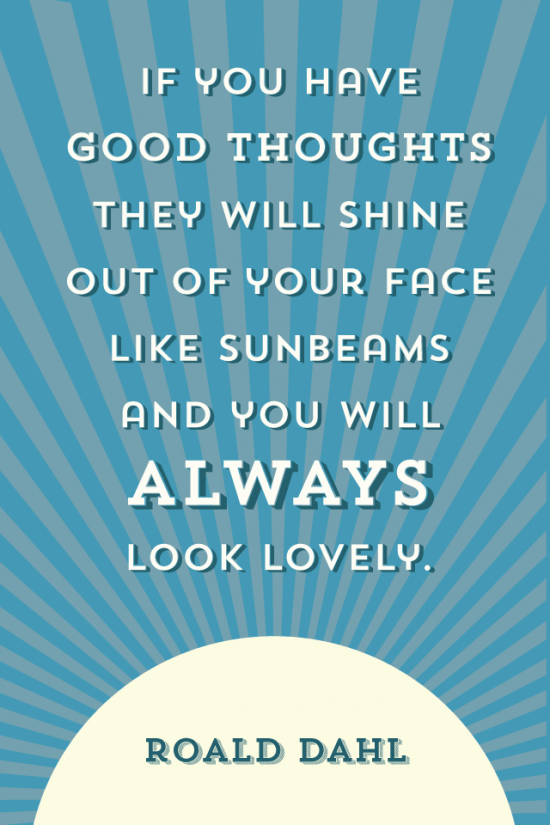 If you have good thoughts they will shine out of your face like sunbeams and you will always look lovely Roald Dahl Quote 640 x 960 wallpaper glutenfreesage